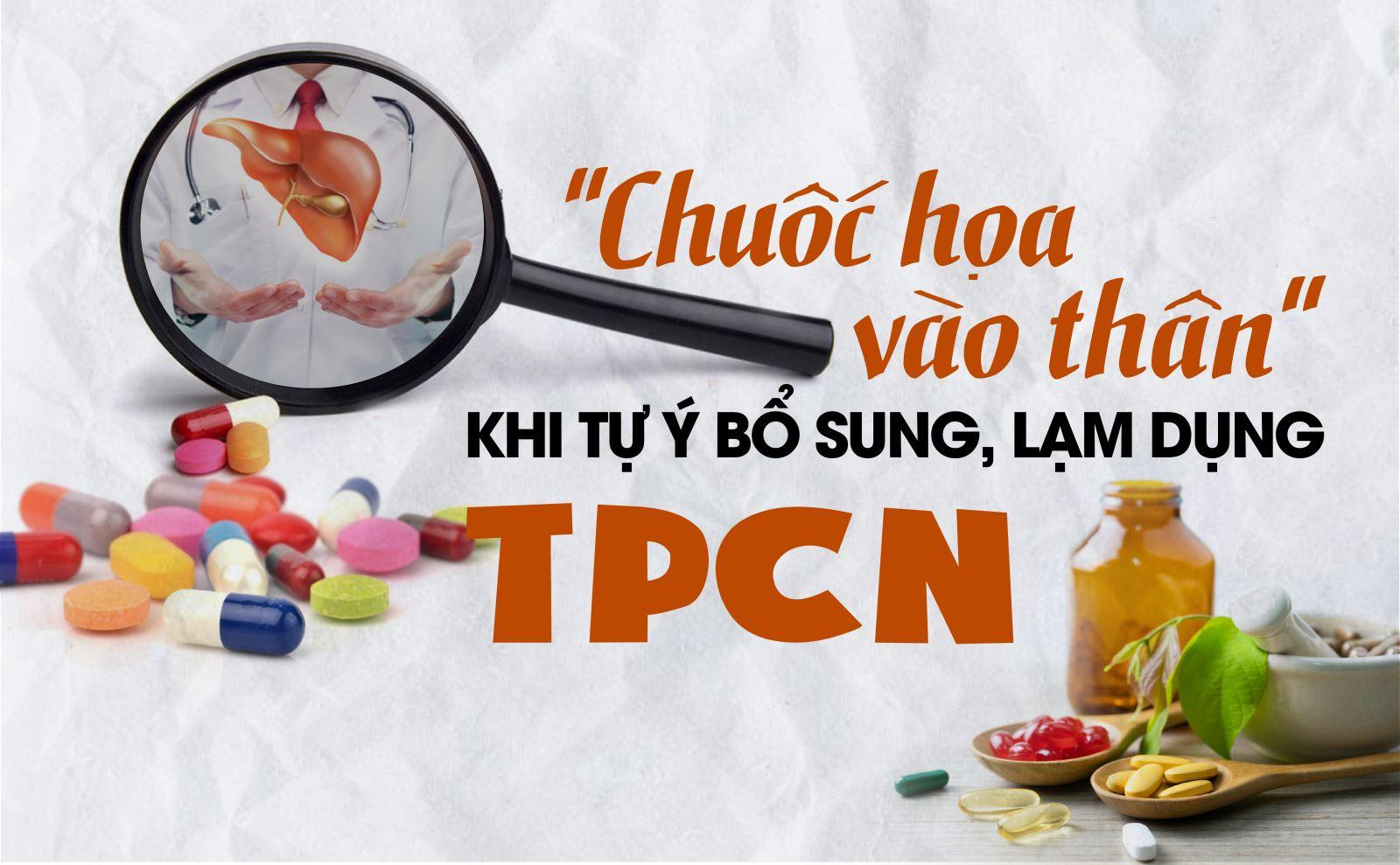 """Kỳ 6: Mắc bệnh gan: """"Chuốc họa vào thân"""" khi tự ý bổ sung, lạm dụng TPCN"""